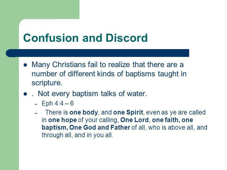 Confusion and Discord Many Christians fail to realize that there are a number of different kinds of baptisms taught in scripture..