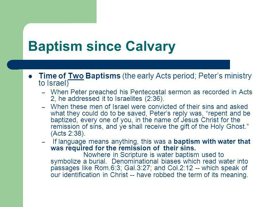Baptism since Calvary Time of Two Baptisms (the early Acts period; Peter's ministry to Israel) – When Peter preached his Pentecostal sermon as recorde