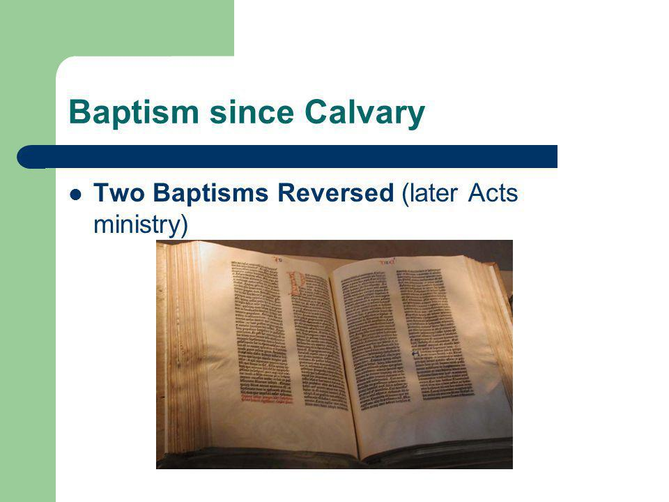 Baptism since Calvary Two Baptisms Reversed (later Acts ministry)