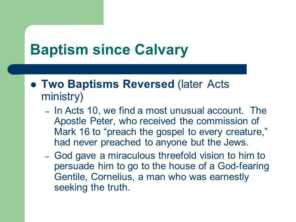 Baptism since Calvary Two Baptisms Reversed (later Acts ministry) – In Acts 10, we find a most unusual account. The Apostle Peter, who received the co