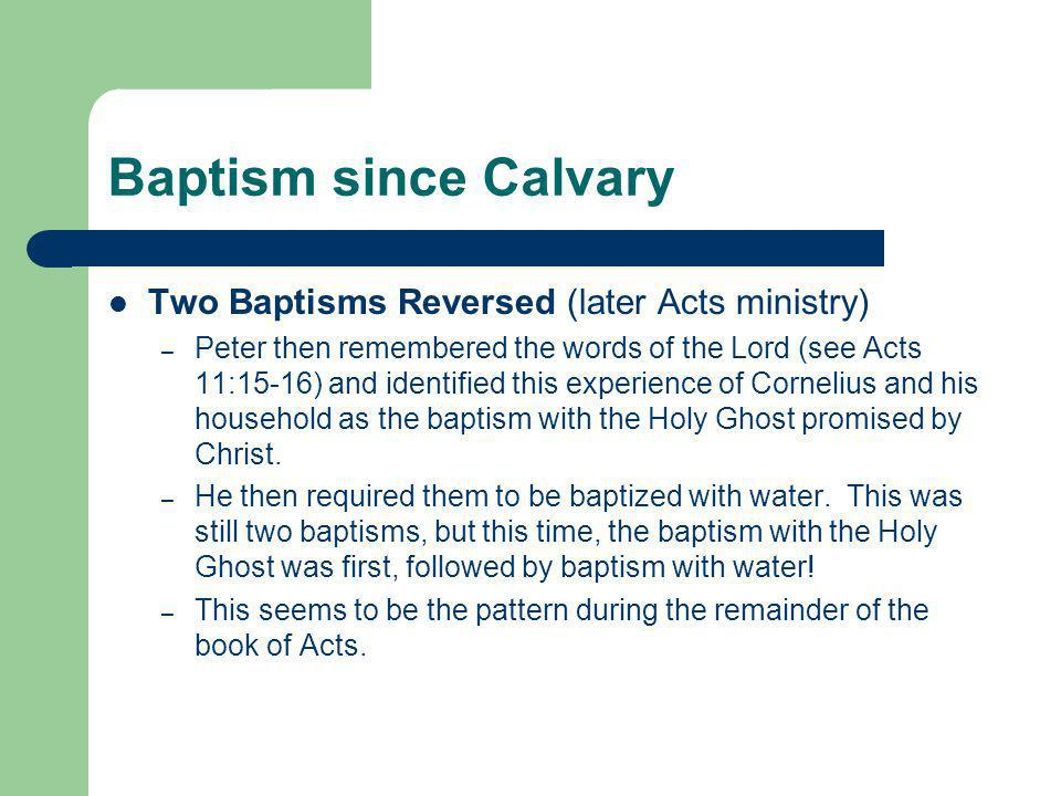 Baptism since Calvary Two Baptisms Reversed (later Acts ministry) – Peter then remembered the words of the Lord (see Acts 11:15-16) and identified this experience of Cornelius and his household as the baptism with the Holy Ghost promised by Christ.
