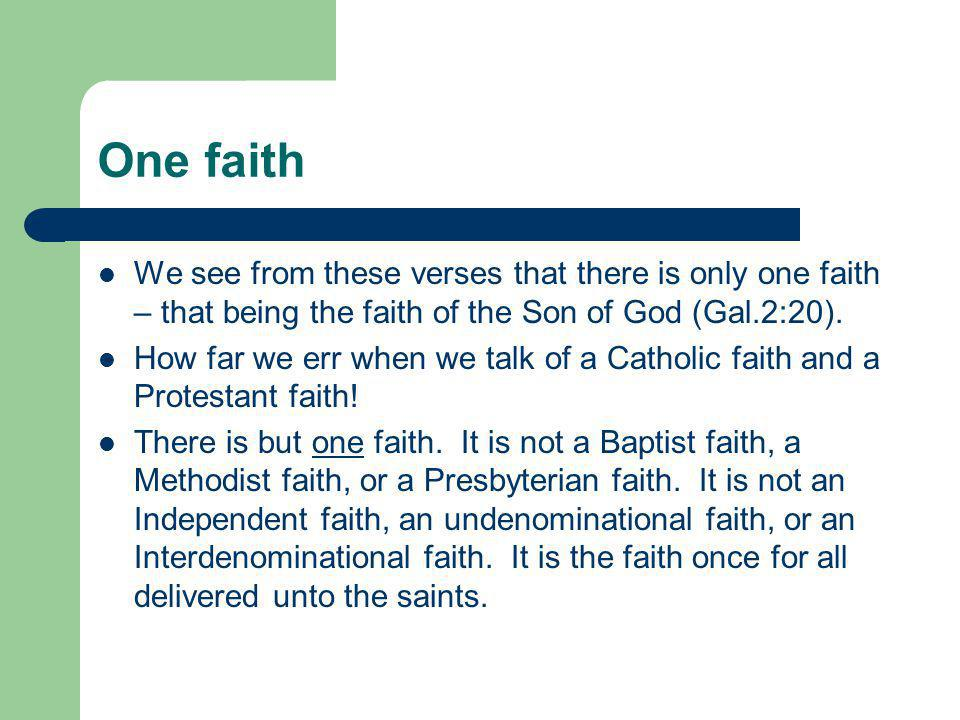 One faith We see from these verses that there is only one faith – that being the faith of the Son of God (Gal.2:20). How far we err when we talk of a