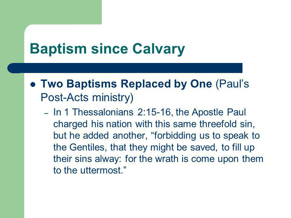 Baptism since Calvary Two Baptisms Replaced by One (Paul's Post-Acts ministry) – In 1 Thessalonians 2:15-16, the Apostle Paul charged his nation with this same threefold sin, but he added another, forbidding us to speak to the Gentiles, that they might be saved, to fill up their sins alway: for the wrath is come upon them to the uttermost.