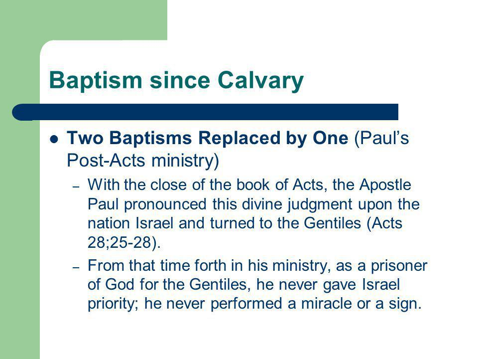 Baptism since Calvary Two Baptisms Replaced by One (Paul's Post-Acts ministry) – With the close of the book of Acts, the Apostle Paul pronounced this divine judgment upon the nation Israel and turned to the Gentiles (Acts 28;25-28).