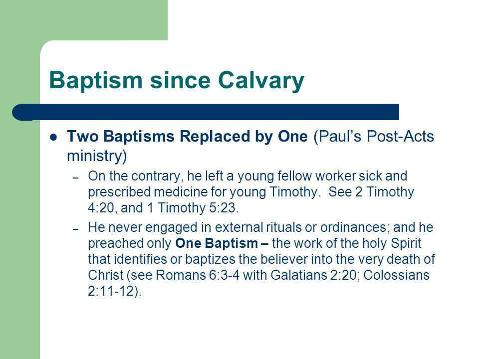 Baptism since Calvary Two Baptisms Replaced by One (Paul's Post-Acts ministry) – On the contrary, he left a young fellow worker sick and prescribed medicine for young Timothy.