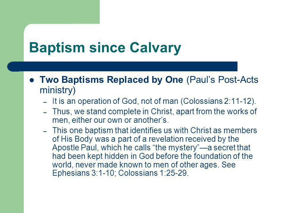 Baptism since Calvary Two Baptisms Replaced by One (Paul's Post-Acts ministry) – It is an operation of God, not of man (Colossians 2:11-12). – Thus, w