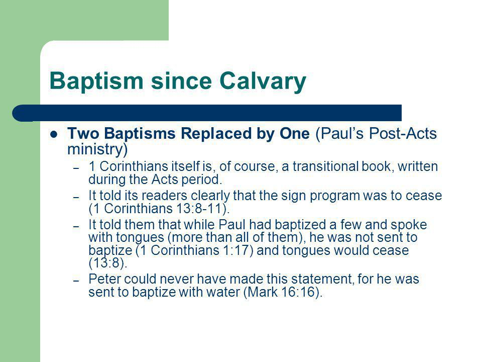 Baptism since Calvary Two Baptisms Replaced by One (Paul's Post-Acts ministry) – 1 Corinthians itself is, of course, a transitional book, written duri