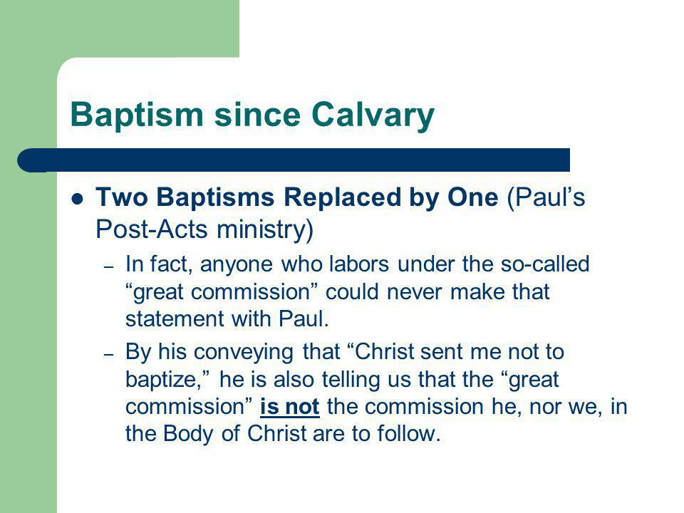 """Baptism since Calvary Two Baptisms Replaced by One (Paul's Post-Acts ministry) – In fact, anyone who labors under the so-called """"great commission"""" cou"""