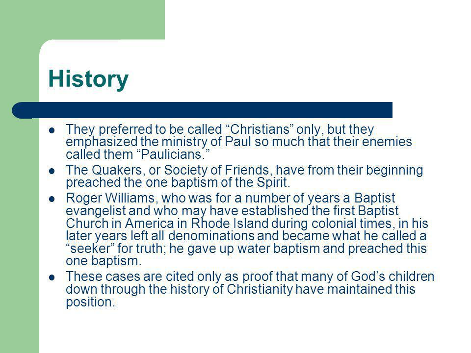 History They preferred to be called Christians only, but they emphasized the ministry of Paul so much that their enemies called them Paulicians. The Quakers, or Society of Friends, have from their beginning preached the one baptism of the Spirit.