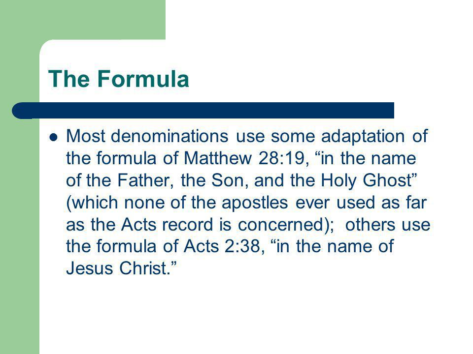 The Formula Most denominations use some adaptation of the formula of Matthew 28:19, in the name of the Father, the Son, and the Holy Ghost (which none of the apostles ever used as far as the Acts record is concerned); others use the formula of Acts 2:38, in the name of Jesus Christ.
