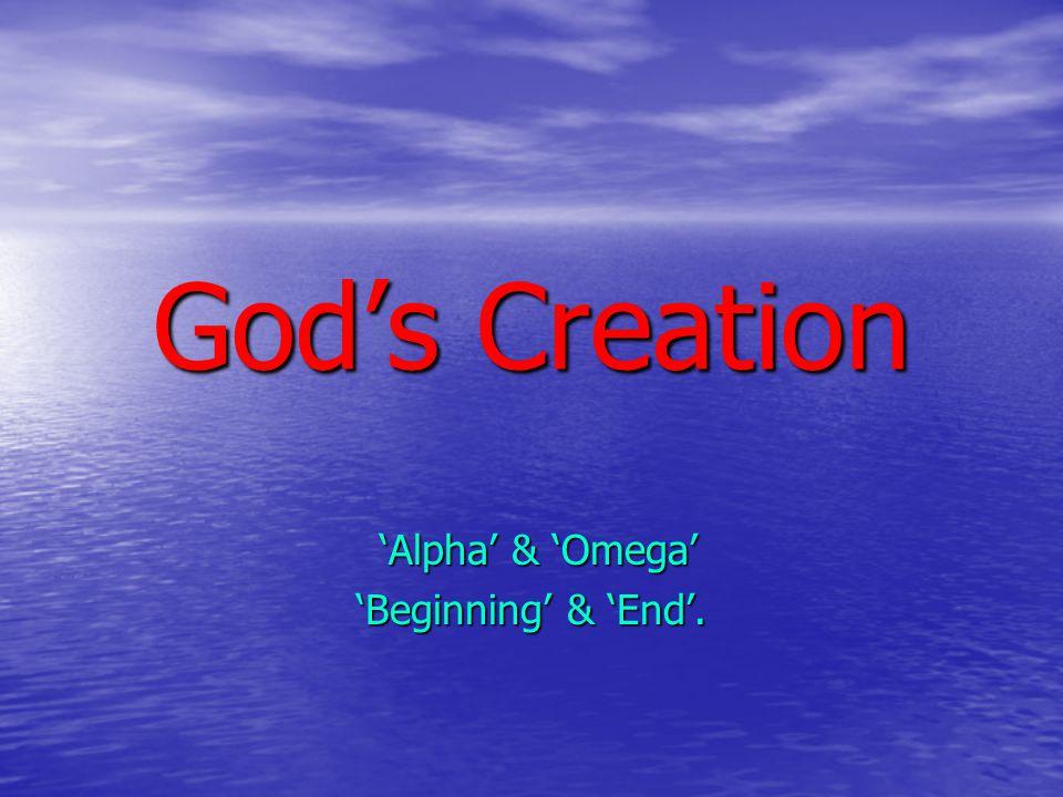 God's Creation 'Alpha' & 'Omega' 'Alpha' & 'Omega' 'Beginning' & 'End'.