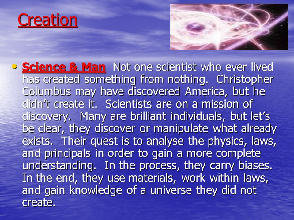 Creation The Big Bang Theory of, 'first there was nothing, then it exploded', does not explain creation itself.