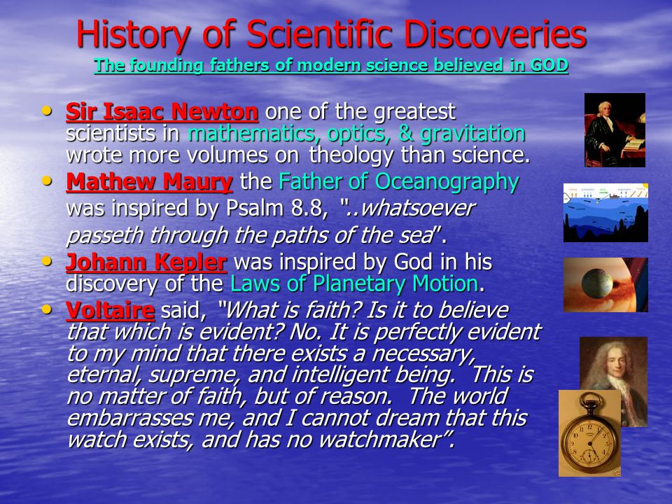 History of Scientific Discoveries The founding fathers of modern science believed in GOD Sir Isaac Newton one of the greatest scientists in mathematics, optics, & gravitation wrote more volumes on theology than science.