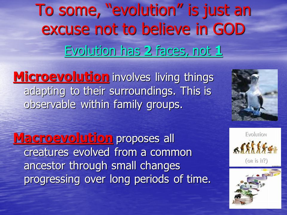 To some, evolution is just an excuse not to believe in GOD Evolution has 2 faces, not 1 Microevolution involves living things adapting to their surroundings.