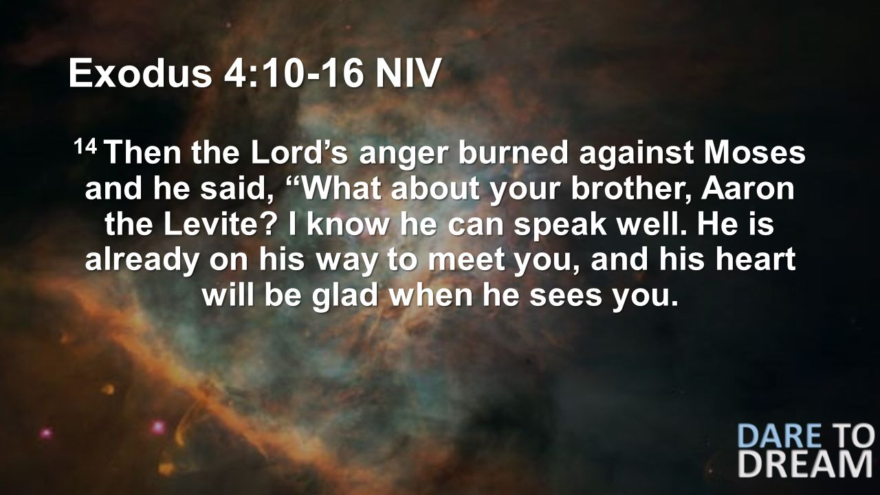 Exodus 4:10-16 NIV 14 Then the Lord's anger burned against Moses and he said, What about your brother, Aaron the Levite.
