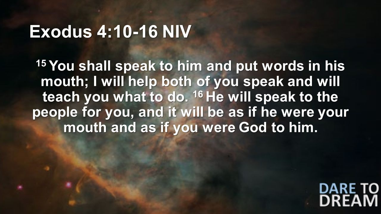 Exodus 4:10-16 NIV 15 You shall speak to him and put words in his mouth; I will help both of you speak and will teach you what to do.