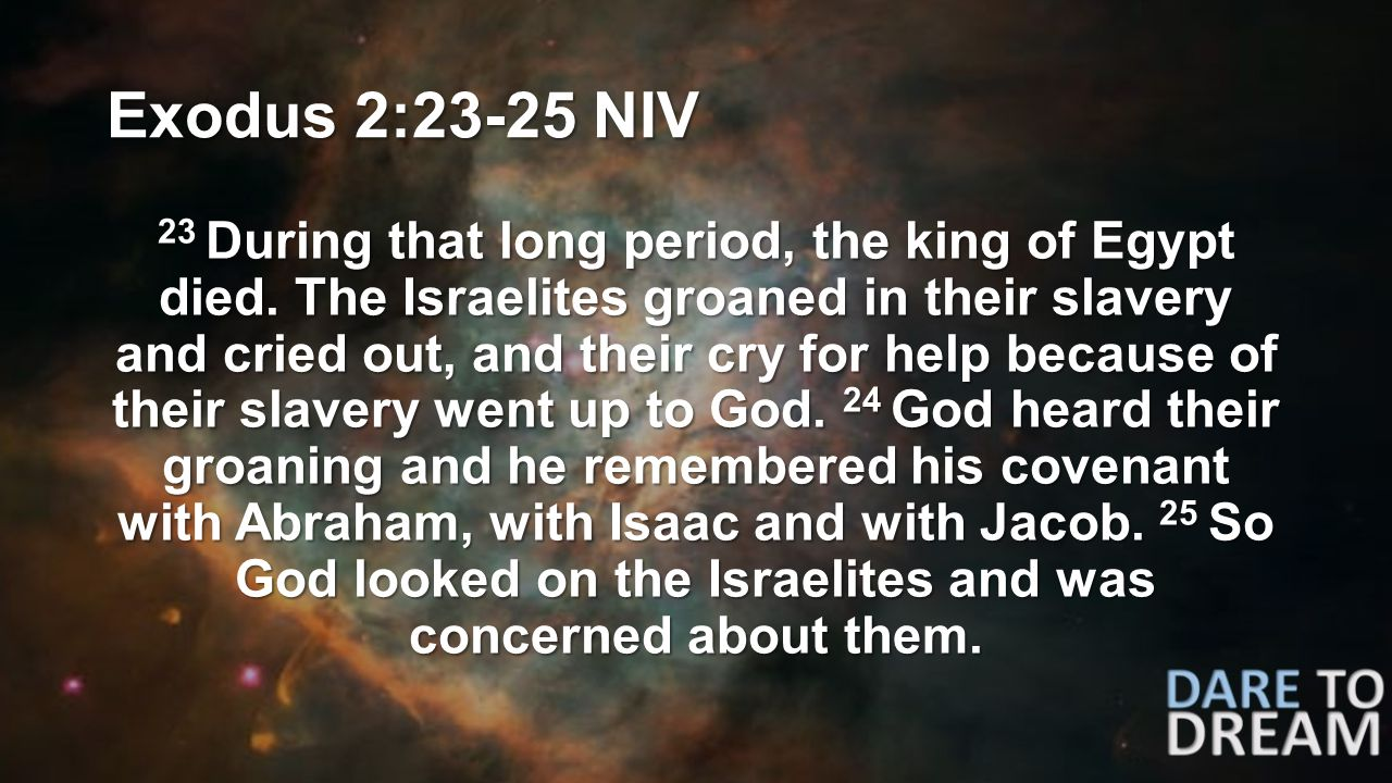 Exodus 2:23-25 NIV 23 During that long period, the king of Egypt died.