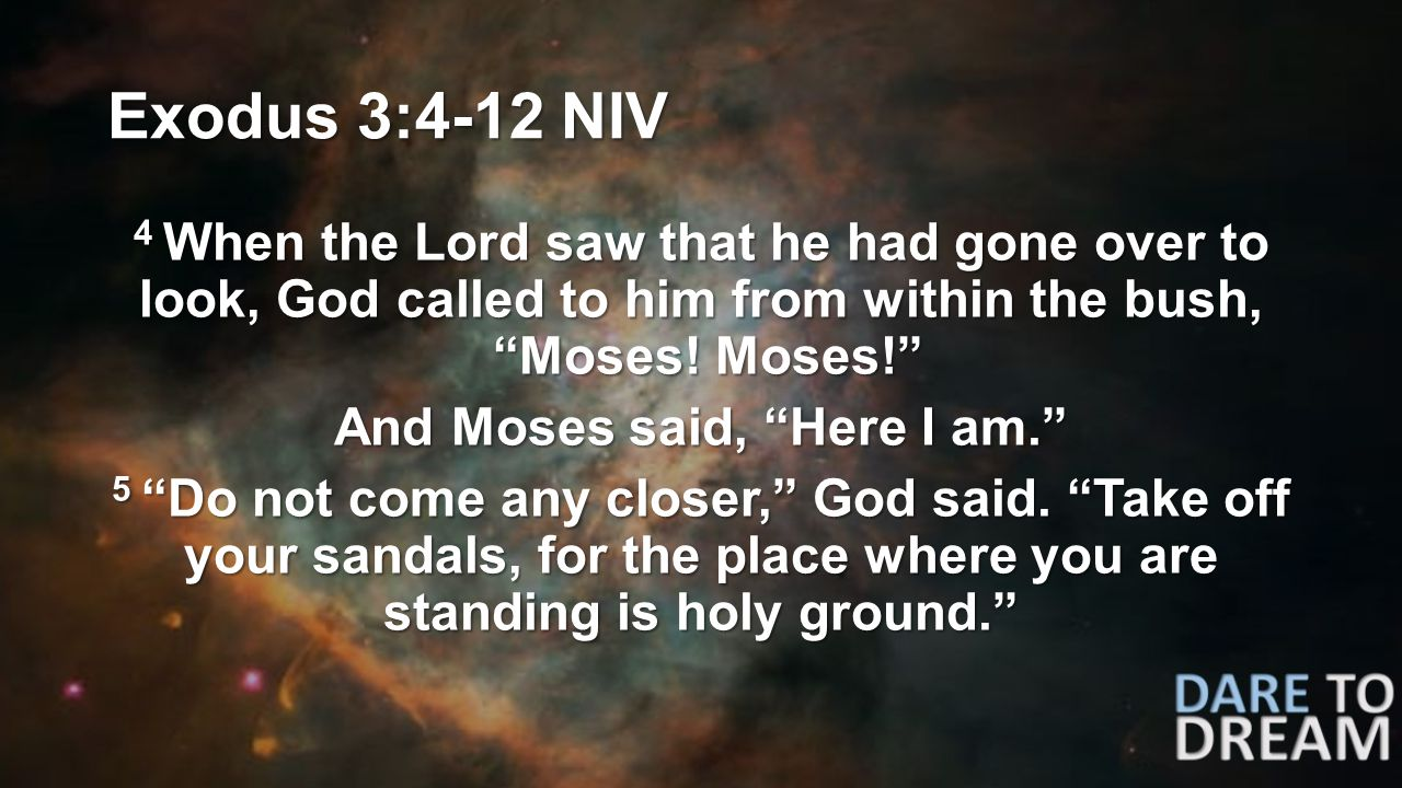 Exodus 3:4-12 NIV 4 When the Lord saw that he had gone over to look, God called to him from within the bush, Moses.