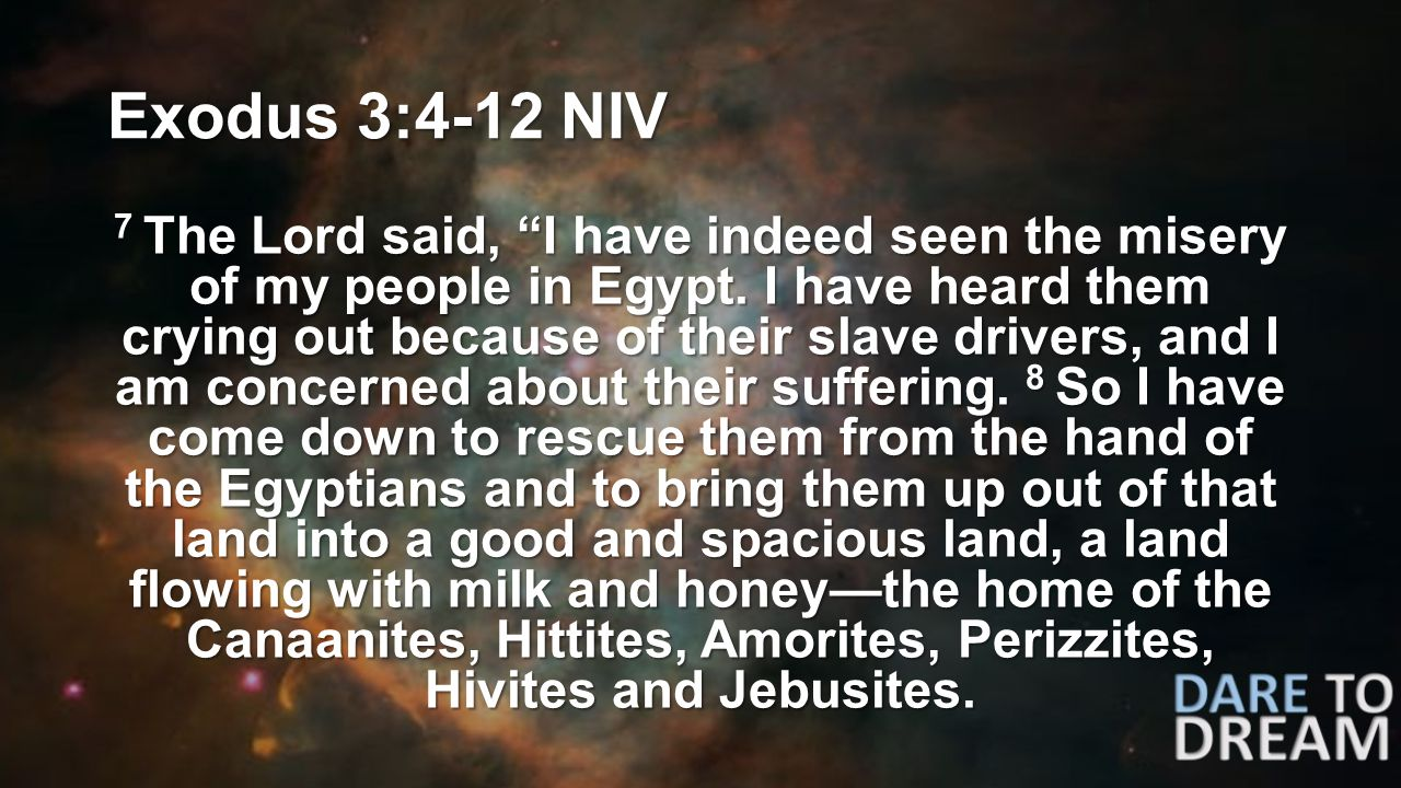 Exodus 3:4-12 NIV 7 The Lord said, I have indeed seen the misery of my people in Egypt.