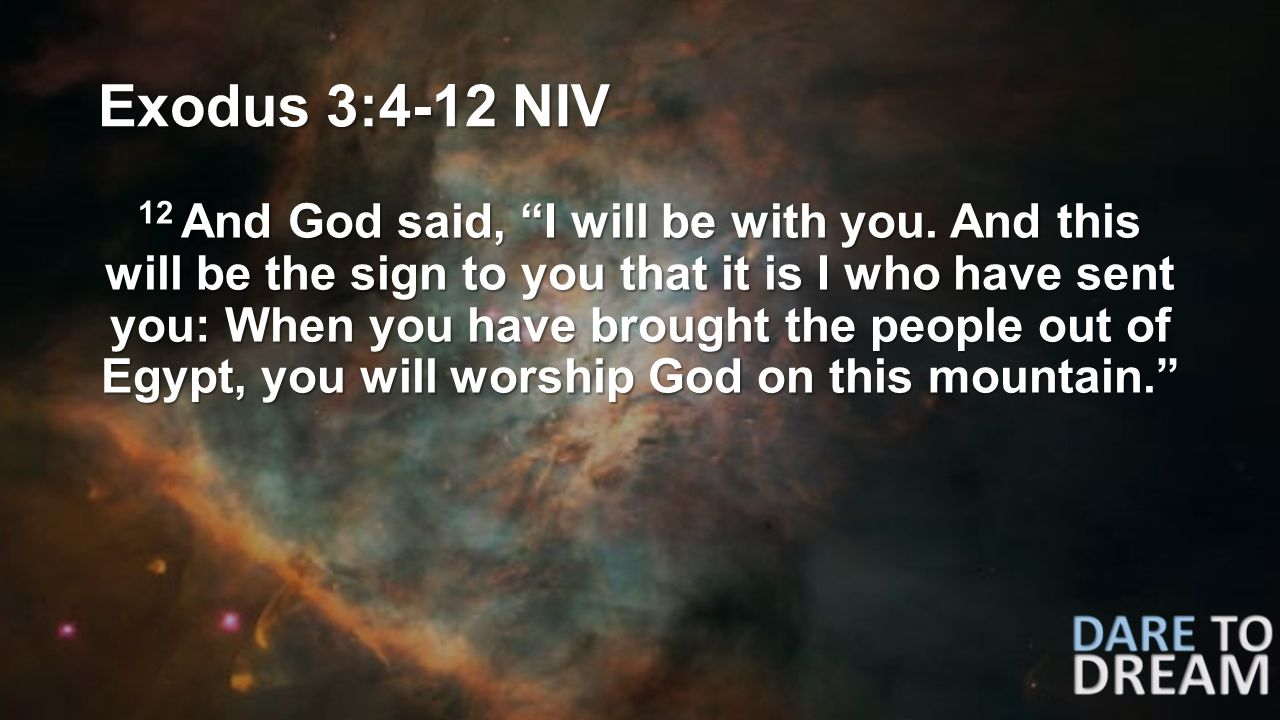 "Exodus 3:4-12 NIV 12 And God said, ""I will be with you. And this will be the sign to you that it is I who have sent you: When you have brought the peo"
