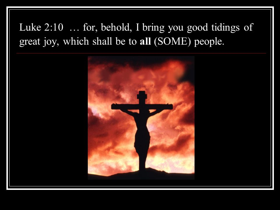 Luke 2:10 … for, behold, I bring you good tidings of great joy, which shall be to all (SOME) people.