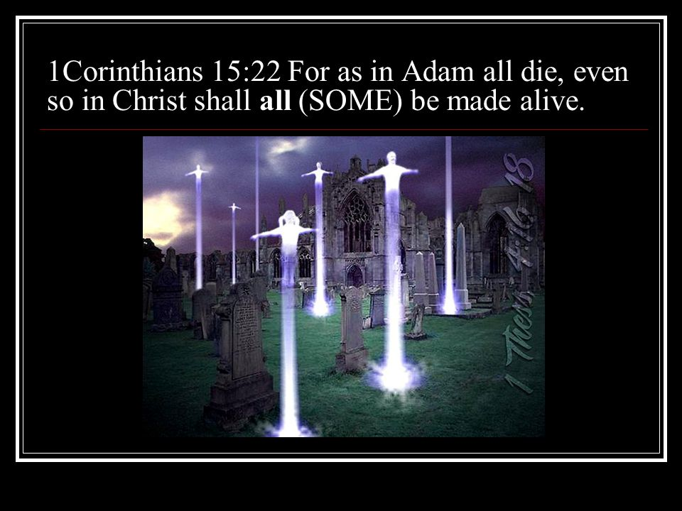 1Corinthians 15:22 For as in Adam all die, even so in Christ shall all (SOME) be made alive.