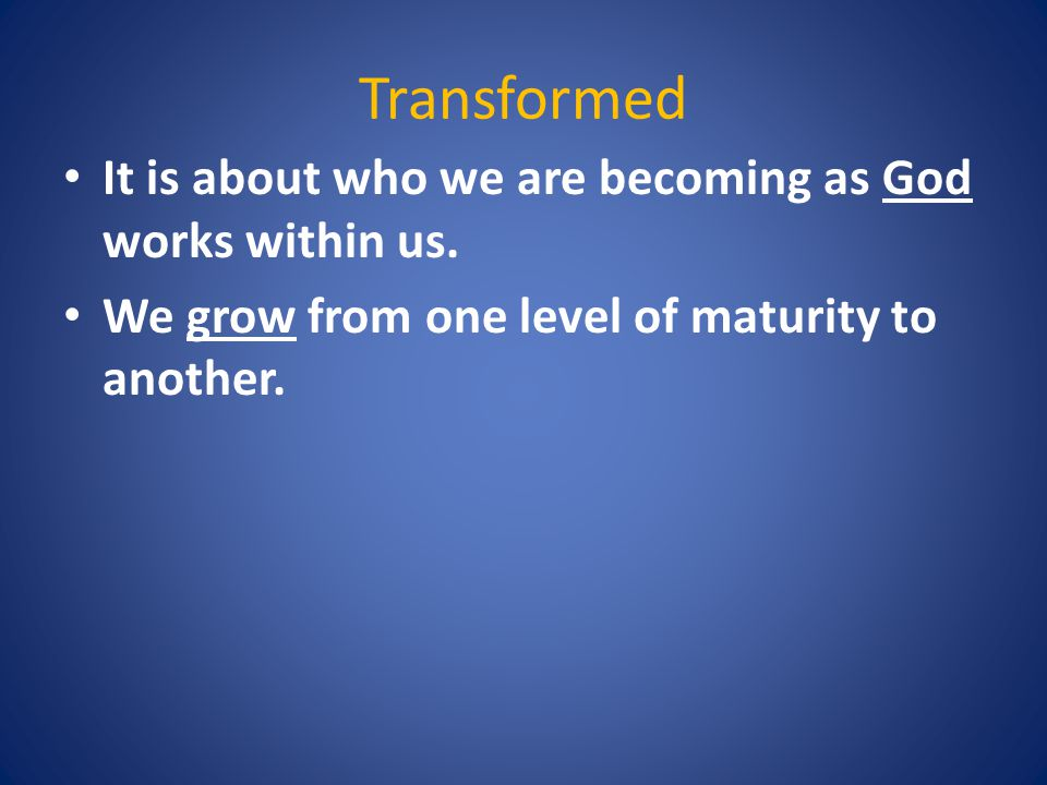 Transformed It is about who we are becoming as God works within us.