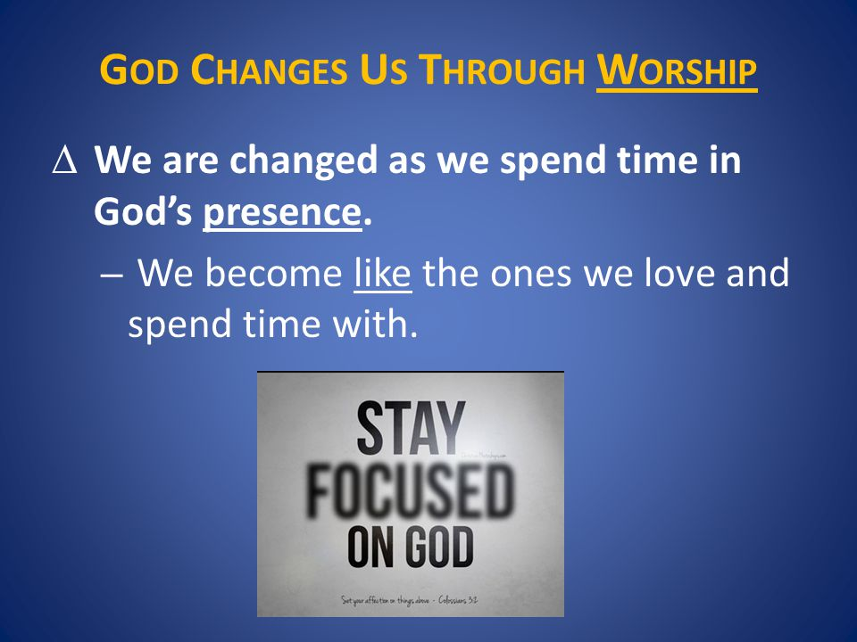 G OD C HANGES U S T HROUGH W ORSHIP  We are changed as we spend time in God's presence.