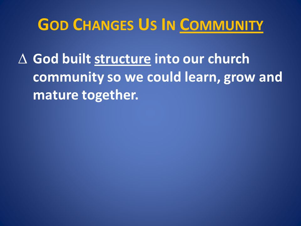 G OD C HANGES U S I N C OMMUNITY  God built structure into our church community so we could learn, grow and mature together.