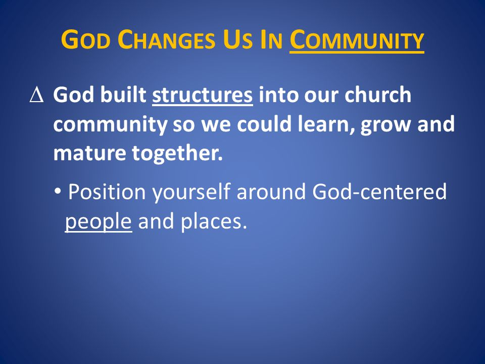 G OD C HANGES U S I N C OMMUNITY  God built structures into our church community so we could learn, grow and mature together.