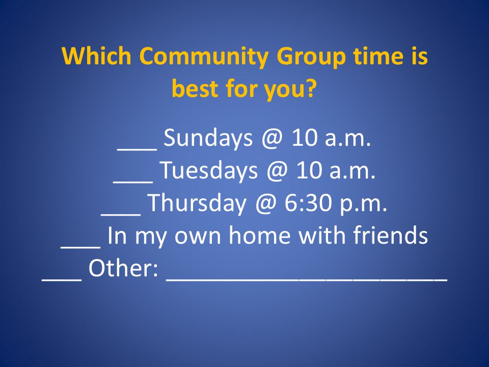 Which Community Group time is best for you. ___ Sundays @ 10 a.m.