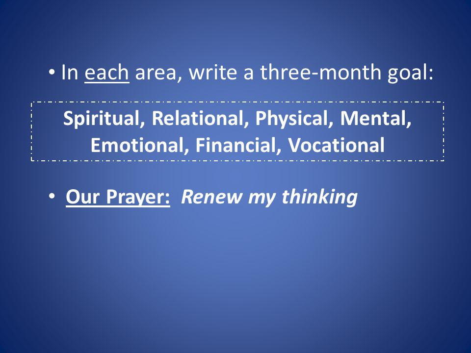 Spiritual, Relational, Physical, Mental, Emotional, Financial, Vocational In each area, write a three-month goal: Our Prayer: Renew my thinking