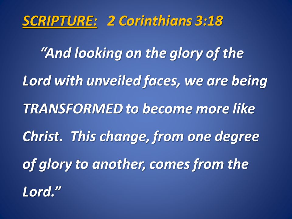 SCRIPTURE: 2 Corinthians 3:18 And looking on the glory of the Lord with unveiled faces, we are being TRANSFORMED to become more like Christ.