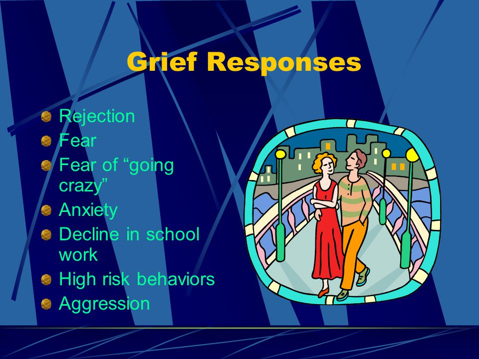 """Grief Responses Rejection Fear Fear of """"going crazy"""" Anxiety Decline in school work High risk behaviors Aggression"""