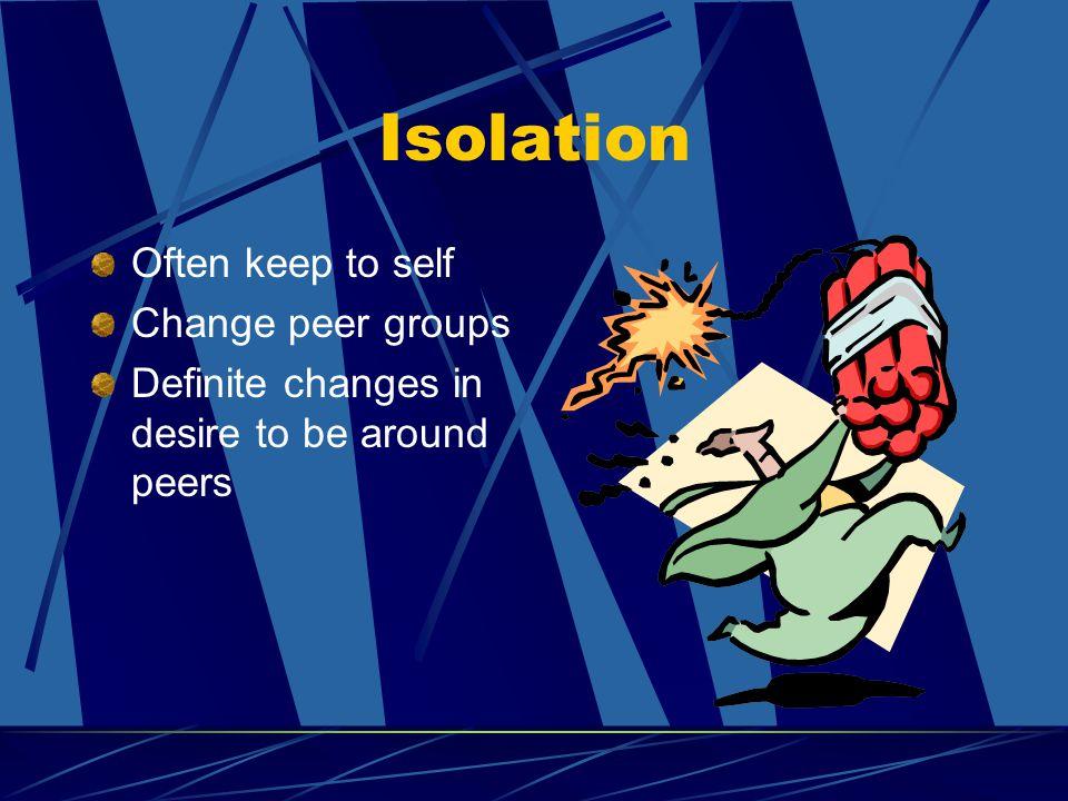 Isolation Often keep to self Change peer groups Definite changes in desire to be around peers