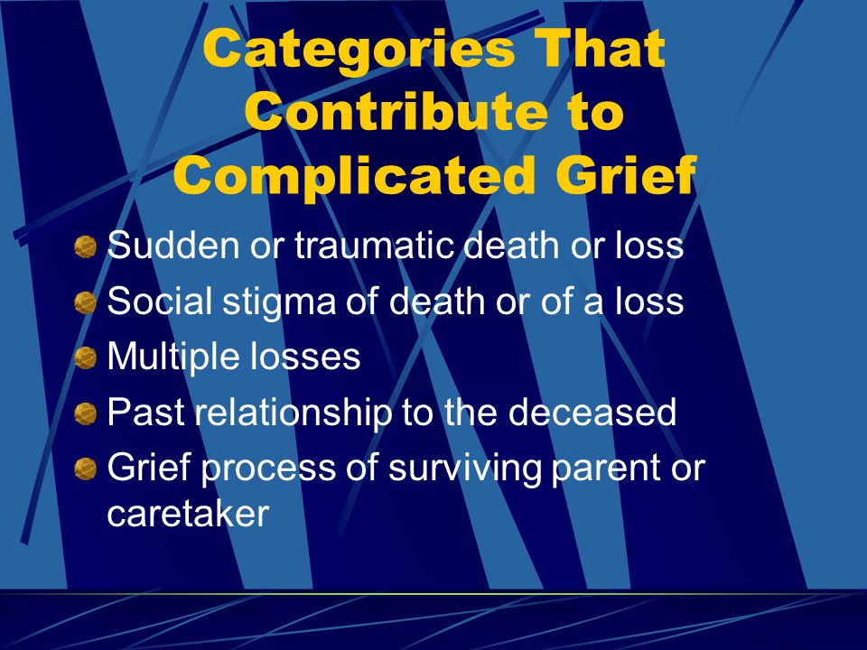 Categories That Contribute to Complicated Grief Sudden or traumatic death or loss Social stigma of death or of a loss Multiple losses Past relationship to the deceased Grief process of surviving parent or caretaker