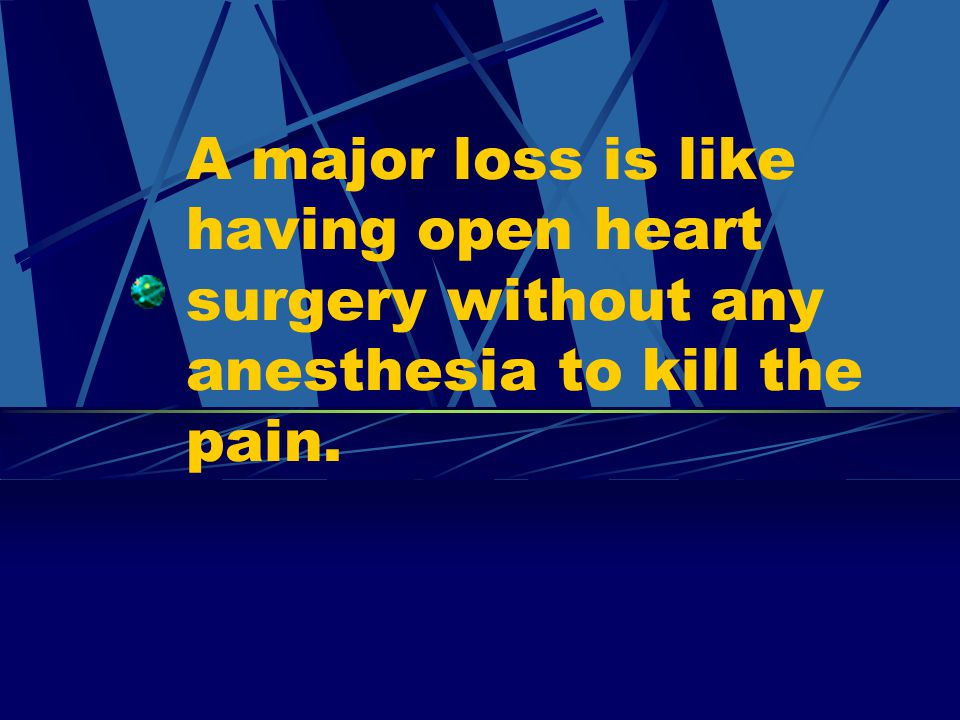A major loss is like having open heart surgery without any anesthesia to kill the pain.