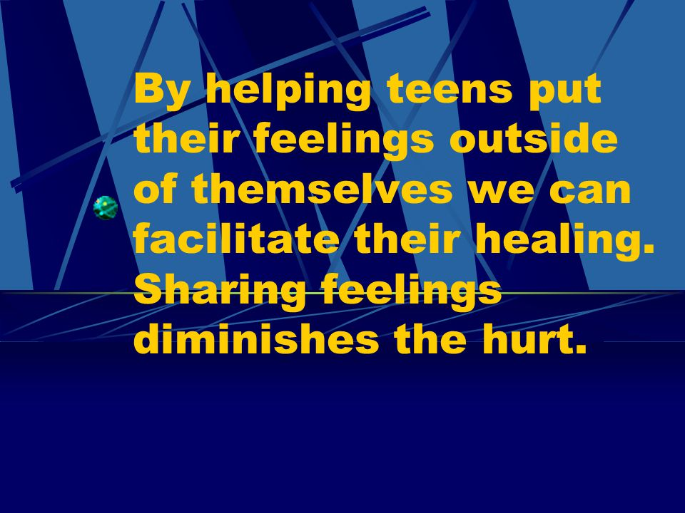 By helping teens put their feelings outside of themselves we can facilitate their healing.