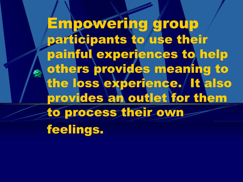 Empowering group participants to use their painful experiences to help others provides meaning to the loss experience.