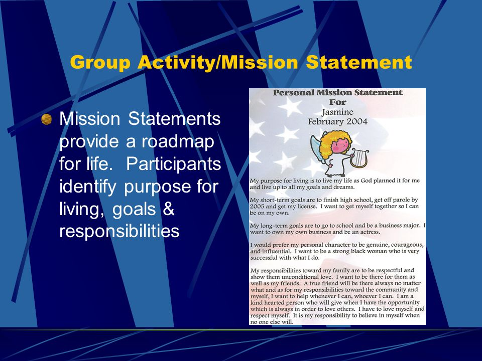 Group Activity/Mission Statement Mission Statements provide a roadmap for life. Participants identify purpose for living, goals & responsibilities
