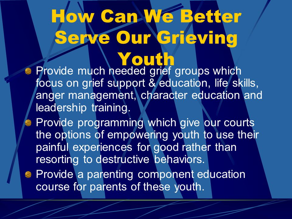How Can We Better Serve Our Grieving Youth Provide much needed grief groups which focus on grief support & education, life skills, anger management, character education and leadership training.
