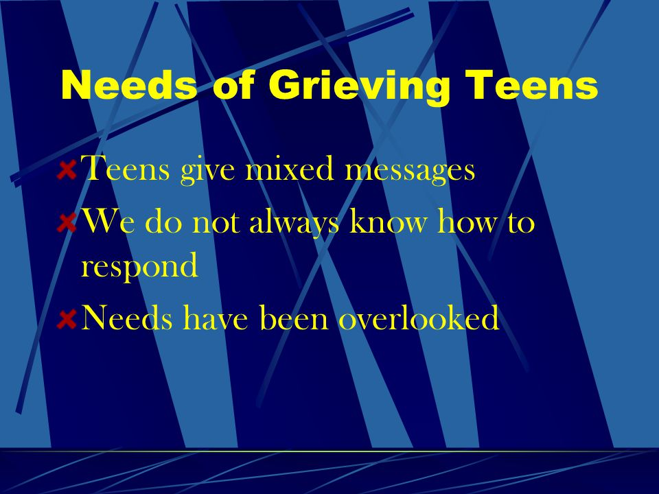 Needs of Grieving Teens Teens give mixed messages We do not always know how to respond Needs have been overlooked