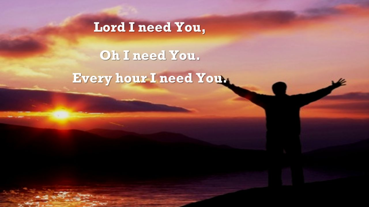 Lord I need You, Oh I need You. Every hour I need You.