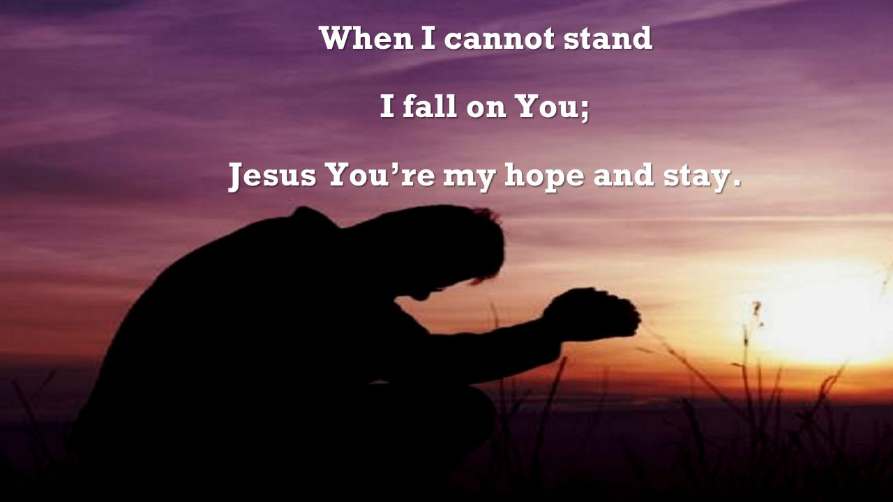 When I cannot stand I fall on You; Jesus You're my hope and stay.