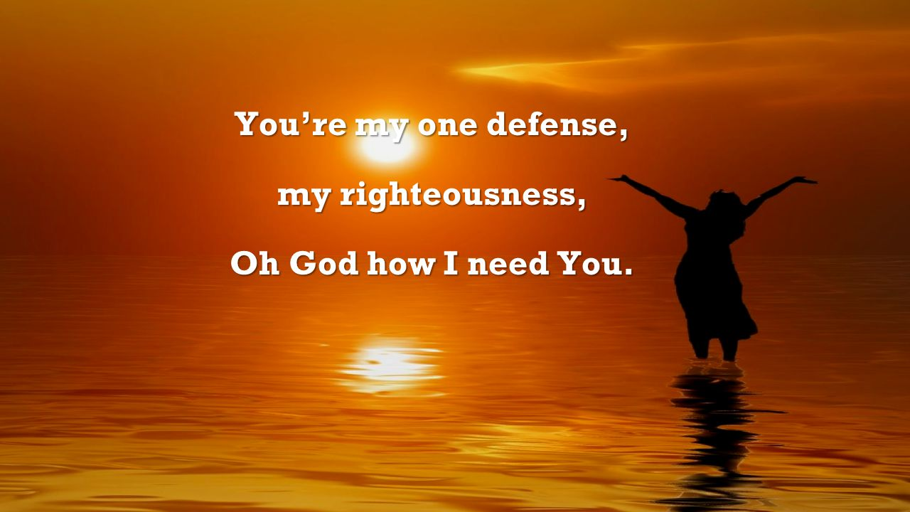 You're my one defense, my righteousness, Oh God how I need You.