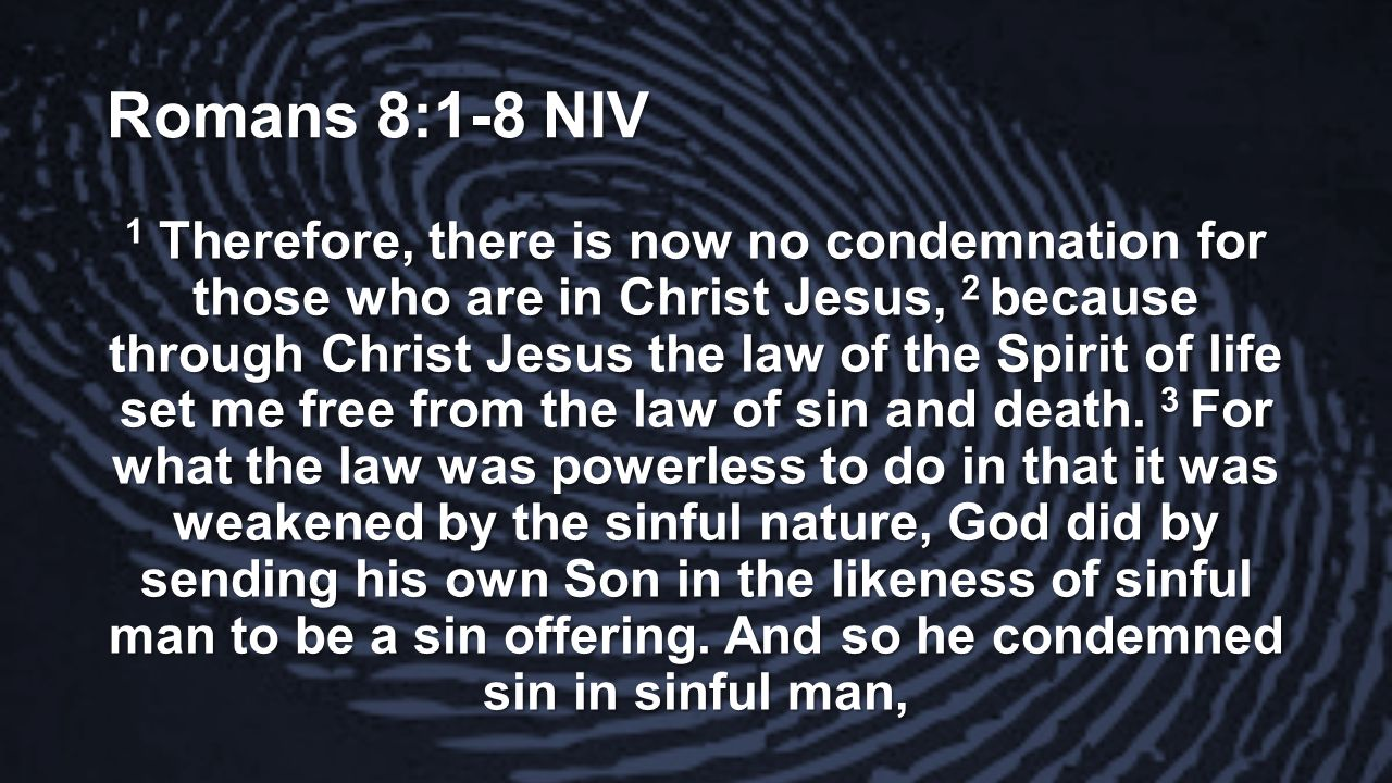 Romans 8:1-8 NIV 1 Therefore, there is now no condemnation for those who are in Christ Jesus, 2 because through Christ Jesus the law of the Spirit of