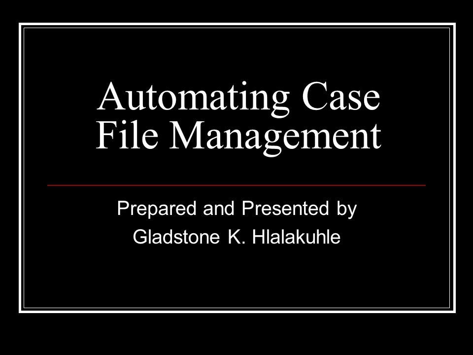 Automating Case File Management Prepared and Presented by Gladstone K. Hlalakuhle