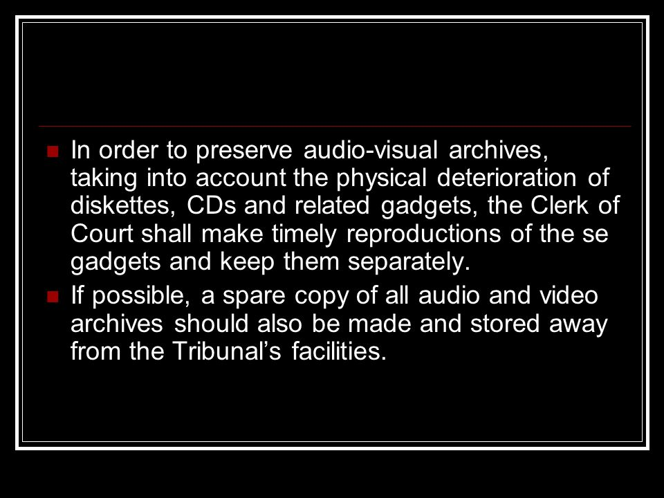 In order to preserve audio-visual archives, taking into account the physical deterioration of diskettes, CDs and related gadgets, the Clerk of Court shall make timely reproductions of the se gadgets and keep them separately.