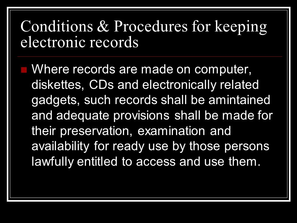 Conditions & Procedures for keeping electronic records Where records are made on computer, diskettes, CDs and electronically related gadgets, such records shall be amintained and adequate provisions shall be made for their preservation, examination and availability for ready use by those persons lawfully entitled to access and use them.