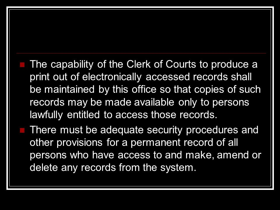 The capability of the Clerk of Courts to produce a print out of electronically accessed records shall be maintained by this office so that copies of such records may be made available only to persons lawfully entitled to access those records.